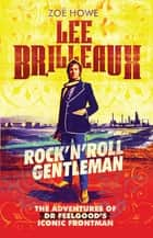 "Lee Brilleaux - Rock""n""Roll Gentleman: The Adventures of Dr Feelgood's Iconic Frontman ebook by Zoë Howe"