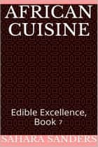 African Cuisine - Edible Excellence, #7 ebook by Sahara S. Sanders