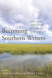 Becoming Southern Writers - Essays in Honor of Charles Joyner ebook by Orville Vernon Burton,Eldred E. Prince Jr