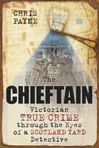 The Chieftain - Victorian True Crime Through The Eyes of a Scotland Yard Detective ebook by Chris Payne