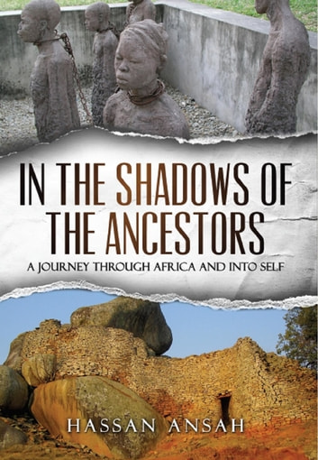 In the Shadow of the Ancestors - A Journey Through Africa and Into Self ebook by Hassan Ansah