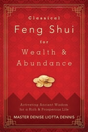 Classical Feng Shui for Wealth & Abundance - Activating Ancient Wisdom for a Rich & Prosperous Life ebook by Master Denise  Liotta Dennis