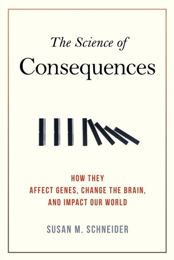 The Science of Consequences - How They Affect Genes, Change the Brain, and Impact Our World ebook by Susan M. Schneider