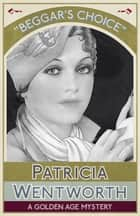 Beggar's Choice - A Golden Age Mystery ebook by Patricia Wentworth