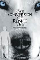 The Conversion of Ronnie Vee ebook by Michael André Fath