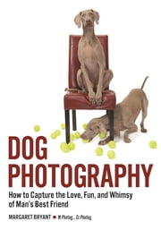 Dog Photography - How to Capture the Love, Fun, and Whimsy of Man's Best Friend ebook by Margaret Bryant