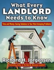 What Every Landlord Needs to Know - Time and Money-Saving Solutions to Your Most Annoying Problems ebook by Richard Jorgensen