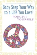 Baby Step Your Way to a Life You Love: Forgive Yourself (A Self-Help How-To Guide for Empowerment and Personal Growth) - Baby Step Your Way to a Life You Love ebook by Shelli Johnson
