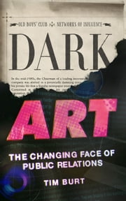 Dark Art: The Changing Face of Public Relations ebook by Tim Burt
