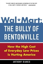 Wal-Mart: The Bully of Bentonville - How the High Cost of Everyday Low Prices is Hurting America ebook by Anthony Bianco