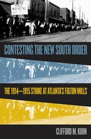 Contesting the New South Order - The 1914-1915 Strike at Atlanta's Fulton Mills ebook by Clifford M. Kuhn