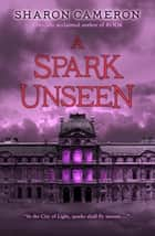A Spark Unseen ebook by Sharon Cameron