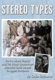Stereo Types/How a Black Family and its Blond Homeboys Blended Their Hopes in 1950s Portland ebook by Colin Seymour