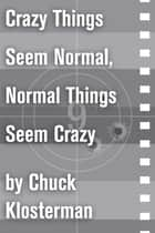 Crazy Things Seem Normal, Normal Things Seem Crazy - An Essay from Chuck Klosterman IV ebook by Chuck Klosterman