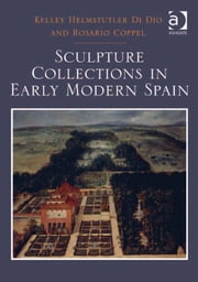 Sculpture Collections in Early Modern Spain ebook by Dr Kelley Helmstutler Di Dio,Professor Rosario Coppel