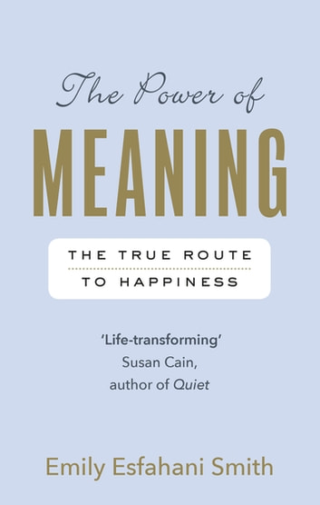The Power of Meaning - The true route to happiness ebook by Emily Esfahani Smith