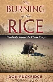 The Burning of the Rice - Cambodia Beyond the Khmer Rouge ebook by Don Puckridge