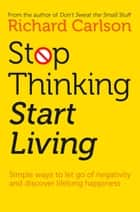 Stop Thinking, Start Living: Discover Lifelong Happiness ebook by Richard Carlson
