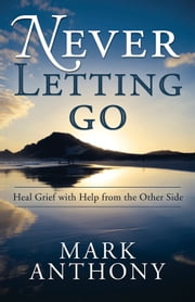 Never Letting Go: Heal Grief with Help from the Other Side - Heal Grief with Help from the Other Side ebook by Mark  Anthony
