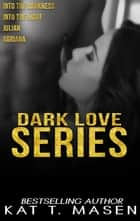 Dark Love Series Box Set (Books 1-4) - The Dark Love Series ebook by Kat T. Masen