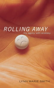 Rolling Away - My Agony with Ecstasy ebook by Lynn Marie Smith