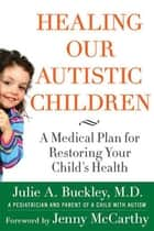 Healing Our Autistic Children - A Medical Plan for Restoring Your Child's Health ebook by Julie A. Buckley, Jenny McCarthy