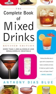 The Complete Book of Mixed Drinks - Over 1,000 Alcoholic and Non-Alcoholic Cocktails ebook by Anthony Dias Blue