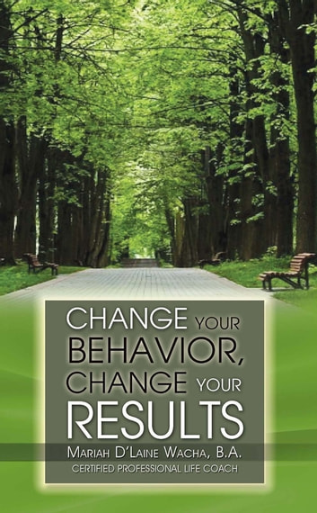 Change Your Behavior, Change Your Results ebook by Mariah D'Laine Wacha B. A.