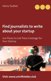 Find journalists to write about your startup - 100 Places to Get Press Coverage for Your Startup eBook von Heinz Duthel