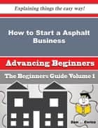 How to Start a Asphalt Business (Beginners Guide) ebook by Colene Engel