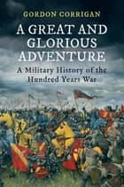 A Great and Glorious Adventure - A Military History of the Hundred Years War ebook by