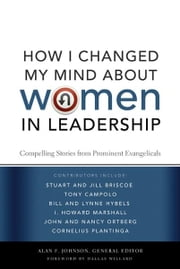 How I Changed My Mind about Women in Leadership - Compelling Stories from Prominent Evangelicals ebook by Alan F. Johnson,Dallas Willard