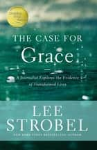 The Case for Grace - A Journalist Explores the Evidence of Transformed Lives ebook by Lee Strobel