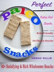 Perfect Paleo Snacks - 80+ Satisfying & Rich Wholesome Snacks Protein Rich Snacks Kids Friendly On-The-Go Snacks ebook by Megan Willis