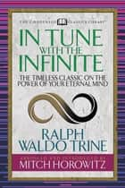 In Tune With The Infinite (Condensed Classics) - The Timeless Classic on the Power of Your Eternal Mind ebook by Ralph Waldo Trine, Mitch Horowitz