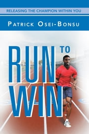 Run to Win - Releasing The Champion Within You ebook by Patrick Osei-Bonsu