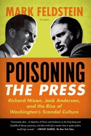 Poisoning the Press - Richard Nixon, Jack Anderson, and the Rise of Washington's Scandal Culture ebook by Mark Feldstein