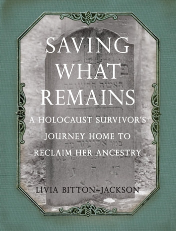Saving What Remains - A Holocaust Survivor's Journey Home to Reclaim Her Ancestry ebook by Livia Bitton-Jackson