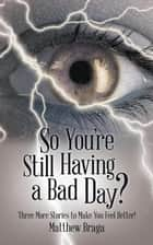 So You'Re Still Having a Bad Day? - Three More Stories to Make You Feel Better! ebook by Matthew Braga