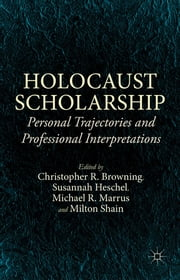 Holocaust Scholarship - Personal Trajectories and Professional Interpretations ebook by Christopher R. Browning,Susannah Heschel,Michael R. Marrus,Milton Shain