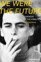 We Were The Future: A Memoir of the Kibbutz ebook by Yael Neeman,Sondra Silverston