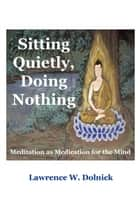Sitting Quietly, Doing Nothing: Meditation as Medication for the Mind ebook by Lawrence W. Dolnick