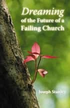 Dreaming of the Future of a Failing Church ebook by Joseph Stanley