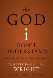 The God I Don't Understand - Reflections on Tough Questions of Faith ebook by Christopher J. H. Wright,John R. W. Stott