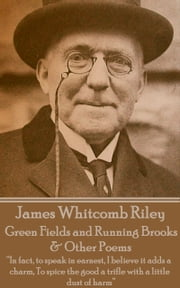 "Green Fields and Running Brooks & Other Poems - ""In fact, to speak in earnest, I believe it adds a charm, To spice the good a trifle with a little dust of harm""  ebook by James Whitcomb Riley"