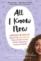 All I Know Now - Wonderings and Advice on Making Friends, Making Mistakes, Falling in (and out of) Love, and Other Adventures in Growing Up Hopefully ebook by Carrie Hope Fletcher