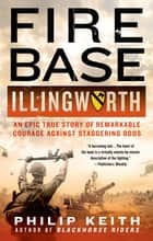 Fire Base Illingworth: An Epic True Story of Remarkable Courage Against Staggering Odds eBook von Philip Keith