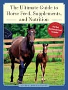 The Ultimate Guide to Horse Feed, Supplements, and Nutrition ebook by Lisa Preston