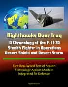 Nighthawks Over Iraq: A Chronology of the F-117A Stealth Fighter in Operations Desert Shield and Desert Storm - First Real-World Test of Stealth Technology Against Modern Integrated Air Defense ebook by Progressive Management