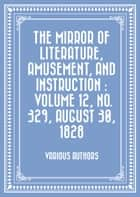 The Mirror of Literature, Amusement, and Instruction : Volume 12, No. 329, August 30, 1828 ebook by Various Authors